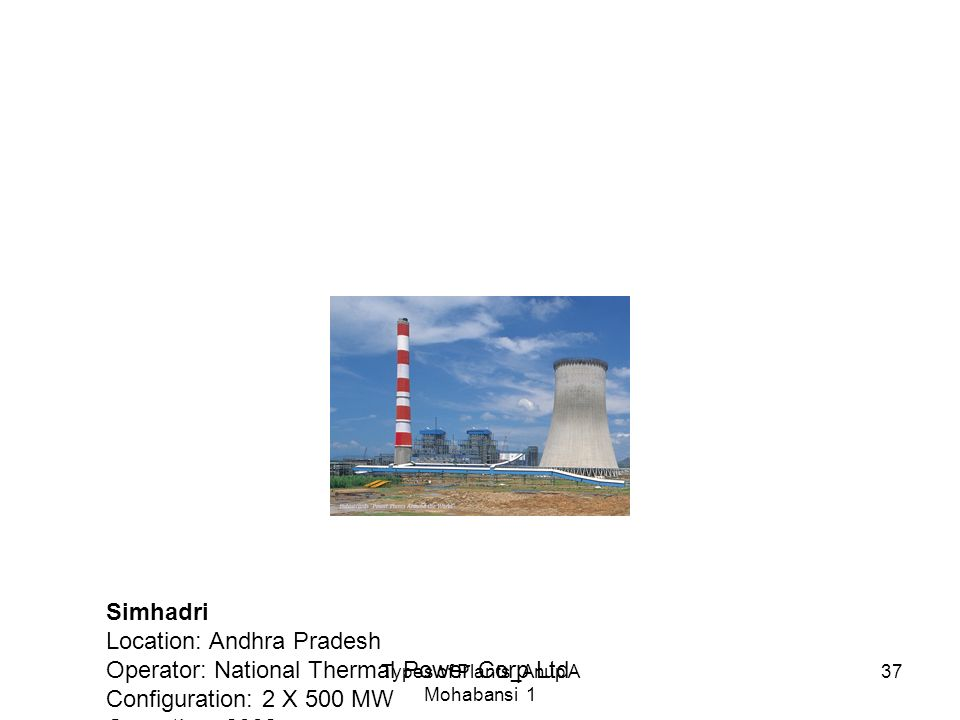 Types of Plants_Anup A Mohabansi 1 37 Simhadri Location: Andhra Pradesh Operator: National Thermal Power Corp Ltd Configuration: 2 X 500 MW Operation: