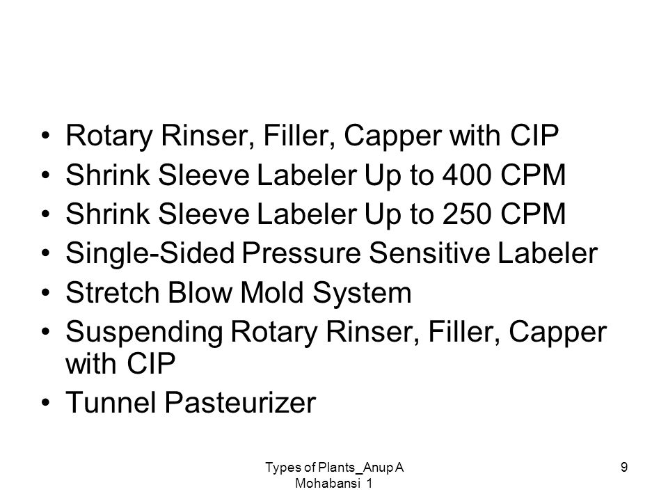 Types of Plants_Anup A Mohabansi 1 9 Rotary Rinser, Filler, Capper with CIP Shrink Sleeve Labeler Up to 400 CPM Shrink Sleeve Labeler Up to 250 CPM Si