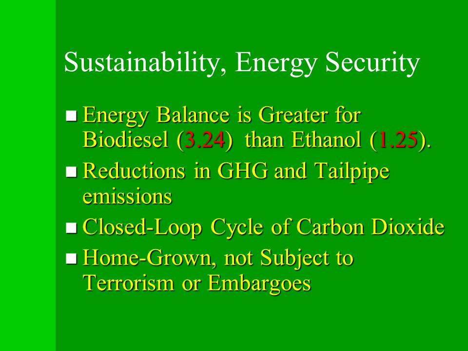 Sustainability, Energy Security Energy Balance is Greater for Biodiesel (3.24) than Ethanol (1.25). Energy Balance is Greater for Biodiesel (3.24) tha
