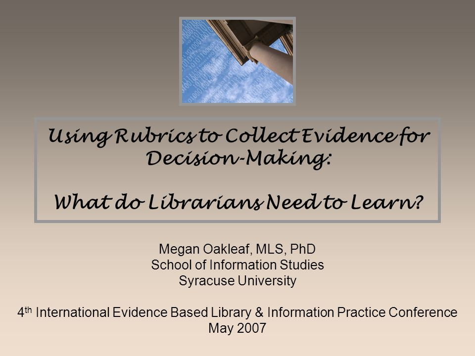 Using Rubrics to Collect Evidence for Decision-Making: What do Librarians Need to Learn? Megan Oakleaf, MLS, PhD School of Information Studies Syracus