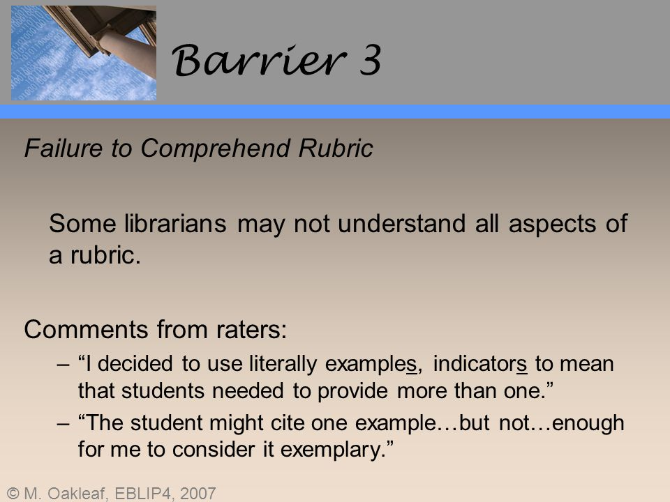 © M. Oakleaf, EBLIP4, 2007 Barrier 3 Failure to Comprehend Rubric Some librarians may not understand all aspects of a rubric. Comments from raters: –I