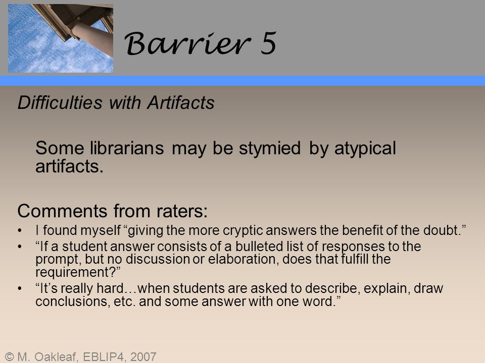 © M. Oakleaf, EBLIP4, 2007 Barrier 5 Difficulties with Artifacts Some librarians may be stymied by atypical artifacts. Comments from raters: I found m