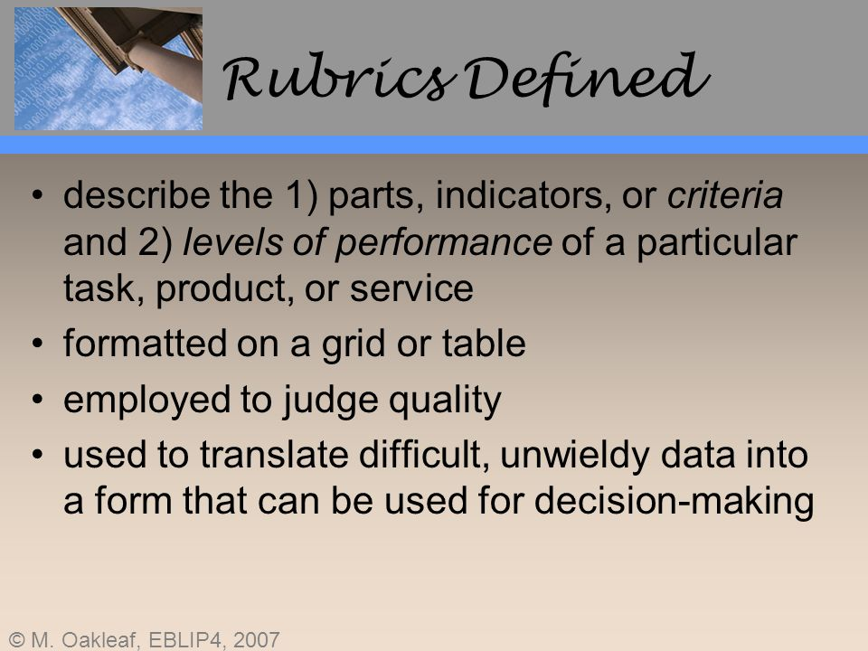 © M. Oakleaf, EBLIP4, 2007 Rubrics Defined describe the 1) parts, indicators, or criteria and 2) levels of performance of a particular task, product,