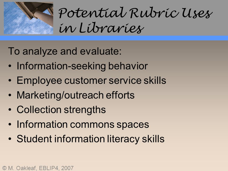 © M. Oakleaf, EBLIP4, 2007 Potential Rubric Uses in Libraries To analyze and evaluate: Information-seeking behavior Employee customer service skills M