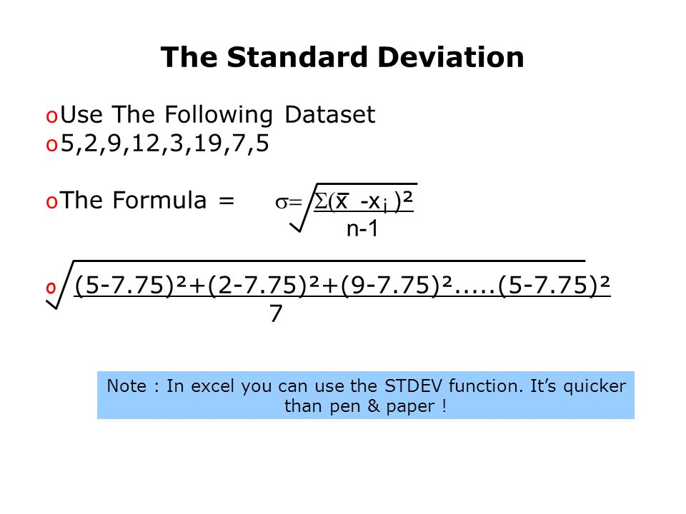 The Standard Deviation o Use The Following Dataset o 5,2,9,12,3,19,7,5 o The Formula = x -x ) ² n-1 o (5-7.75)²+(2-7.75)²+(9-7.75)².....(5-7.75)² 7 i Note : In excel you can use the STDEV function.