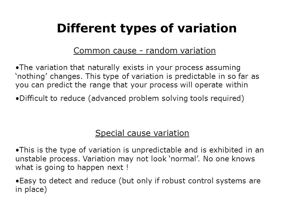 Different types of variation Common cause - random variation Special cause variation The variation that naturally exists in your process assuming nothing changes.