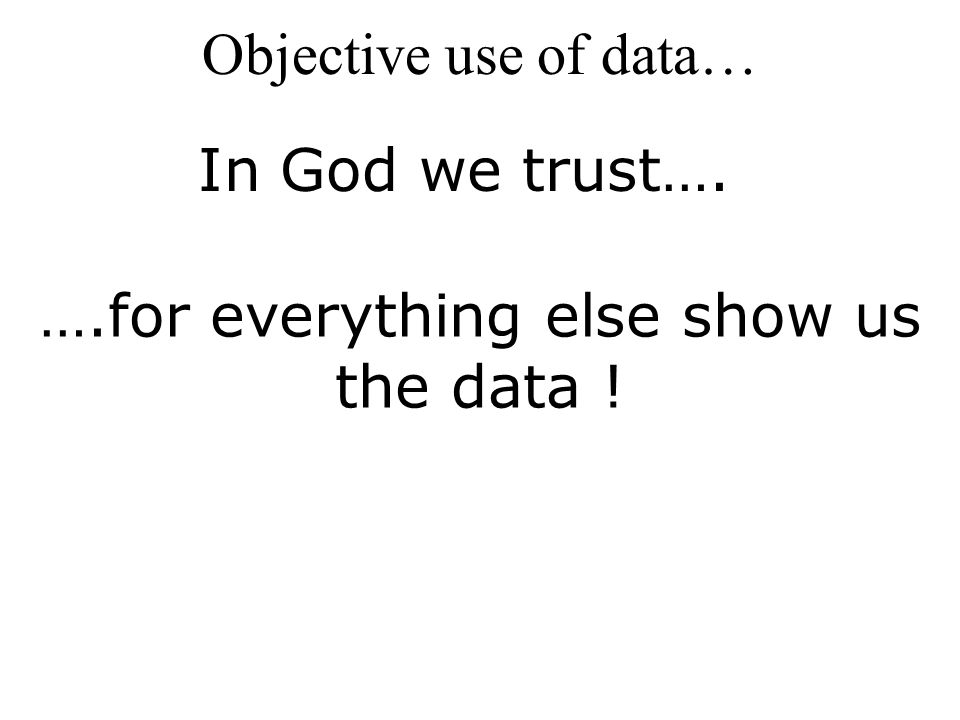 Objective use of data… In God we trust…. ….for everything else show us the data !