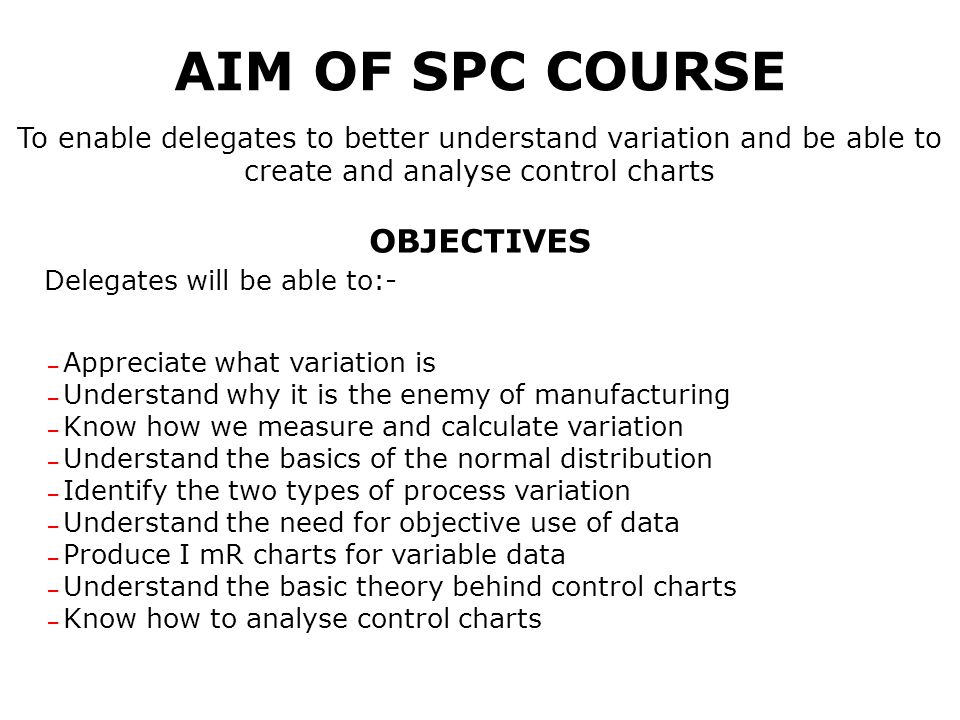 AIM OF SPC COURSE To enable delegates to better understand variation and be able to create and analyse control charts OBJECTIVES Delegates will be able to:- – Appreciate what variation is – Understand why it is the enemy of manufacturing – Know how we measure and calculate variation – Understand the basics of the normal distribution – Identify the two types of process variation – Understand the need for objective use of data – Produce I mR charts for variable data – Understand the basic theory behind control charts – Know how to analyse control charts