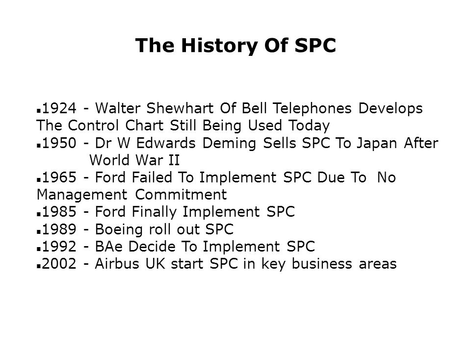 The History Of SPC n 1924 - Walter Shewhart Of Bell Telephones Develops The Control Chart Still Being Used Today n 1950 - Dr W Edwards Deming Sells SPC To Japan After World War II n 1965 - Ford Failed To Implement SPC Due To No Management Commitment n 1985 - Ford Finally Implement SPC n 1989 - Boeing roll out SPC n 1992 - BAe Decide To Implement SPC n 2002 - Airbus UK start SPC in key business areas