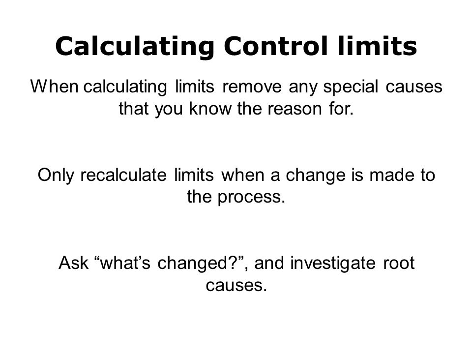 Calculating Control limits When calculating limits remove any special causes that you know the reason for.