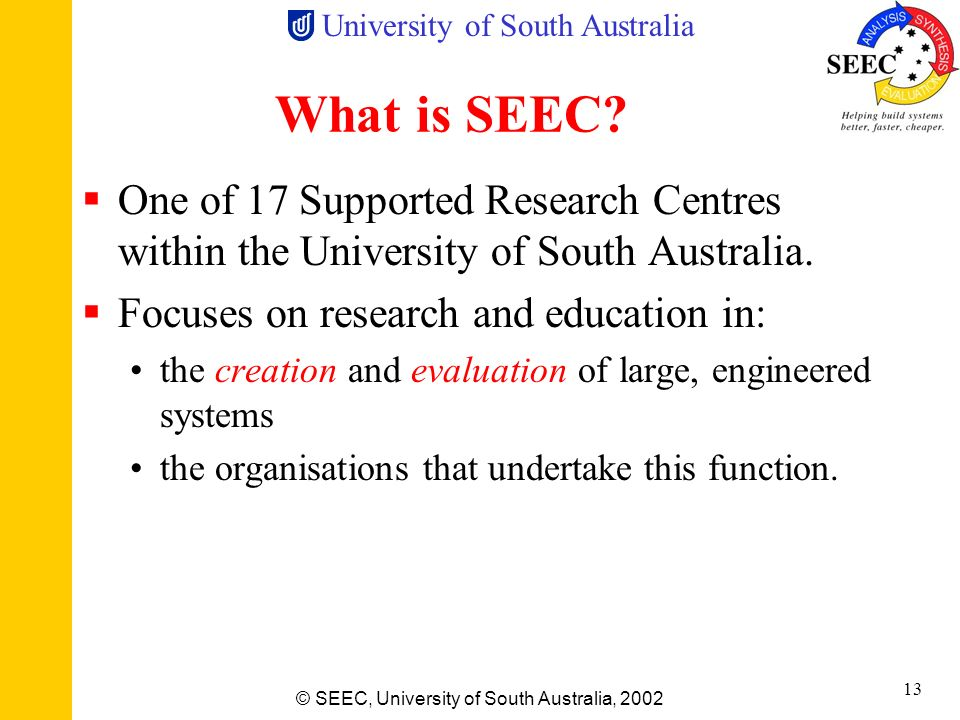 University of South Australia © SEEC, University of South Australia, 2002 12 A Few Words About the Systems Engineering and Evaluation Centre