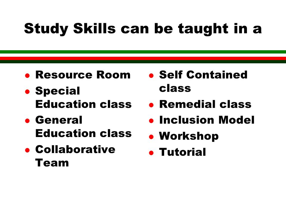 Study Skills can be taught in a l Resource Room l Special Education class l General Education class l Collaborative Team l Self Contained class l Remedial class l Inclusion Model l Workshop l Tutorial