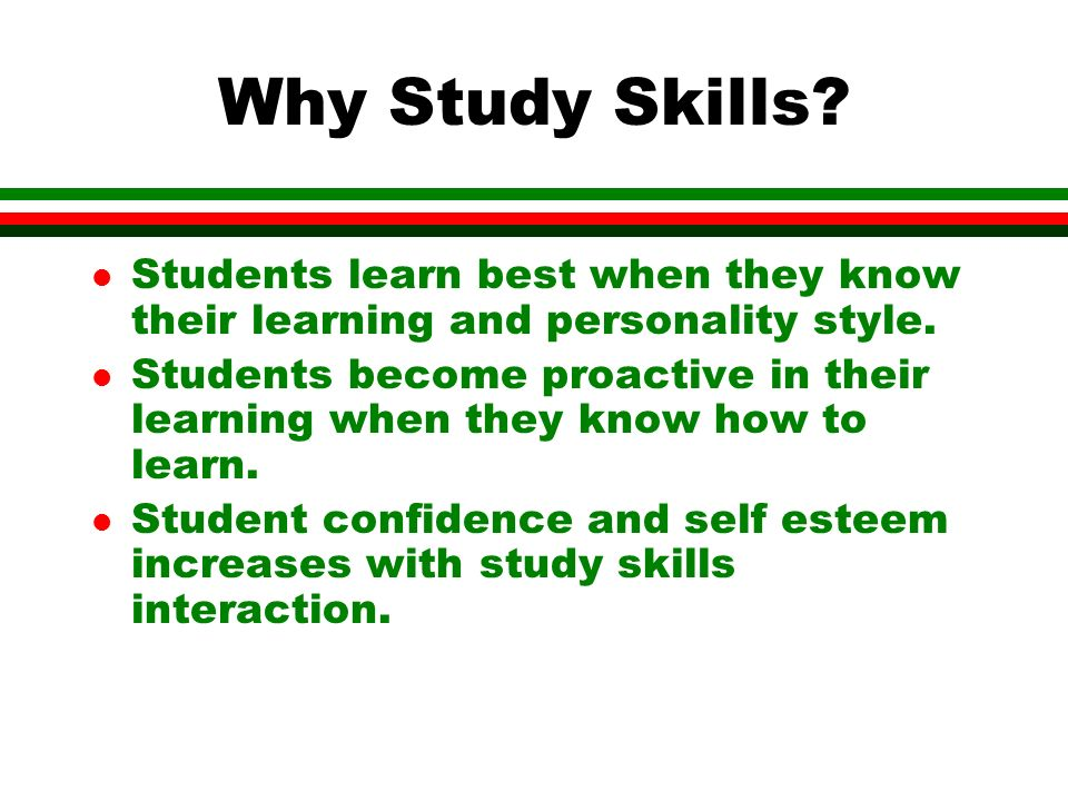 Why Study Skills. l Students learn best when they know their learning and personality style.