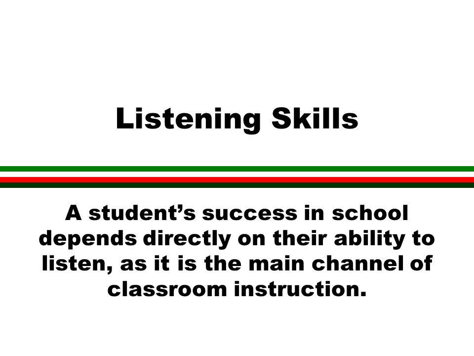 Listening Skills A students success in school depends directly on their ability to listen, as it is the main channel of classroom instruction.