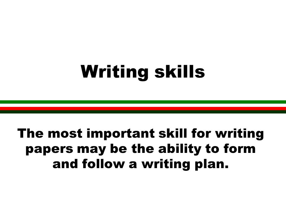 Writing skills The most important skill for writing papers may be the ability to form and follow a writing plan.
