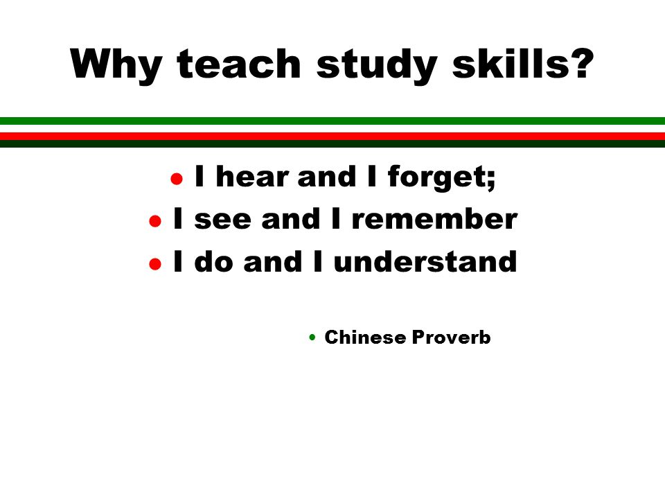 Why teach study skills? l I hear and I forget; l I see and I remember l I do and I understand Chinese Proverb