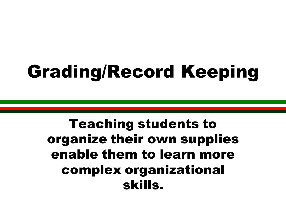 Grading/Record Keeping Teaching students to organize their own supplies enable them to learn more complex organizational skills.