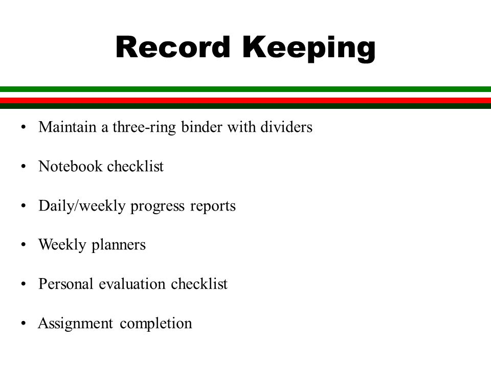 Record Keeping Maintain a three-ring binder with dividers Notebook checklist Daily/weekly progress reports Weekly planners Personal evaluation checklist Assignment completion