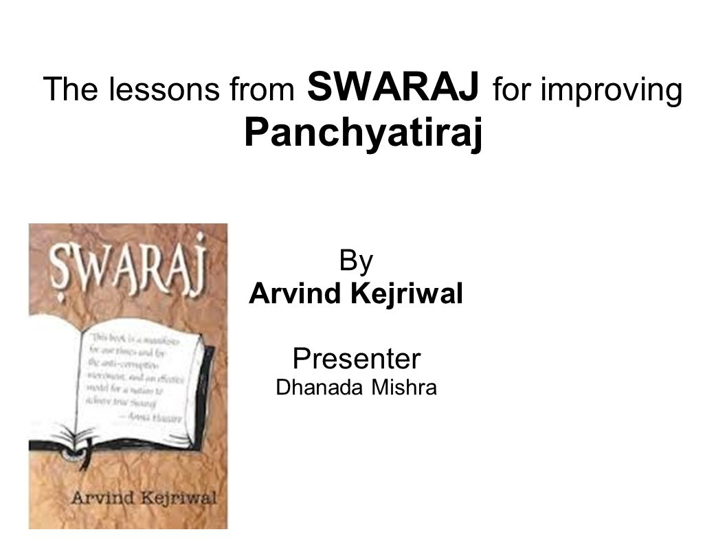 The lessons from SWARAJ for improving Panchyatiraj By Arvind Kejriwal Presenter Dhanada Mishra