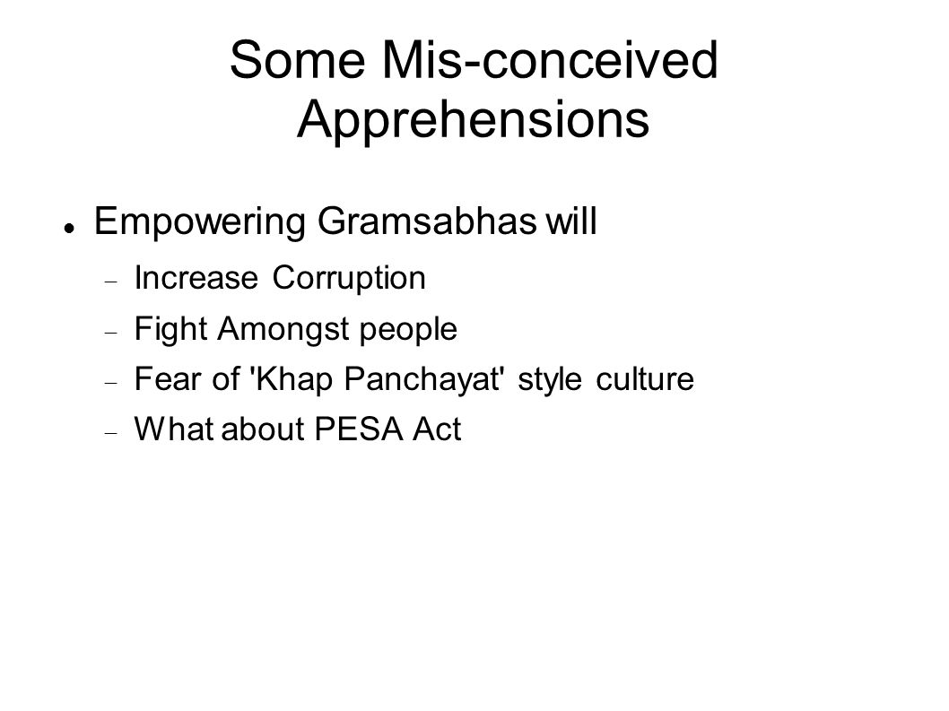 Some Mis-conceived Apprehensions Empowering Gramsabhas will Increase Corruption Fight Amongst people Fear of Khap Panchayat style culture What about PESA Act