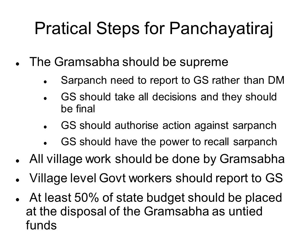 Pratical Steps for Panchayatiraj The Gramsabha should be supreme Sarpanch need to report to GS rather than DM GS should take all decisions and they should be final GS should authorise action against sarpanch GS should have the power to recall sarpanch All village work should be done by Gramsabha Village level Govt workers should report to GS At least 50% of state budget should be placed at the disposal of the Gramsabha as untied funds