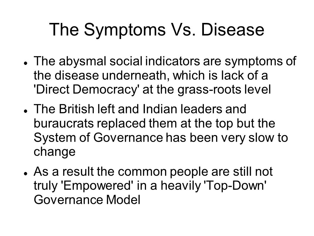 The Symptoms Vs. Disease The abysmal social indicators are symptoms of the disease underneath, which is lack of a 'Direct Democracy' at the grass-root