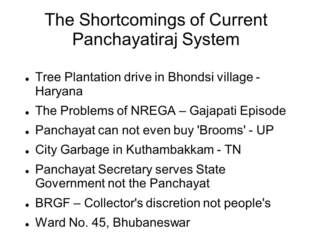 The Shortcomings of Current Panchayatiraj System Tree Plantation drive in Bhondsi village - Haryana The Problems of NREGA – Gajapati Episode Panchayat can not even buy Brooms - UP City Garbage in Kuthambakkam - TN Panchayat Secretary serves State Government not the Panchayat BRGF – Collector s discretion not people s Ward No.