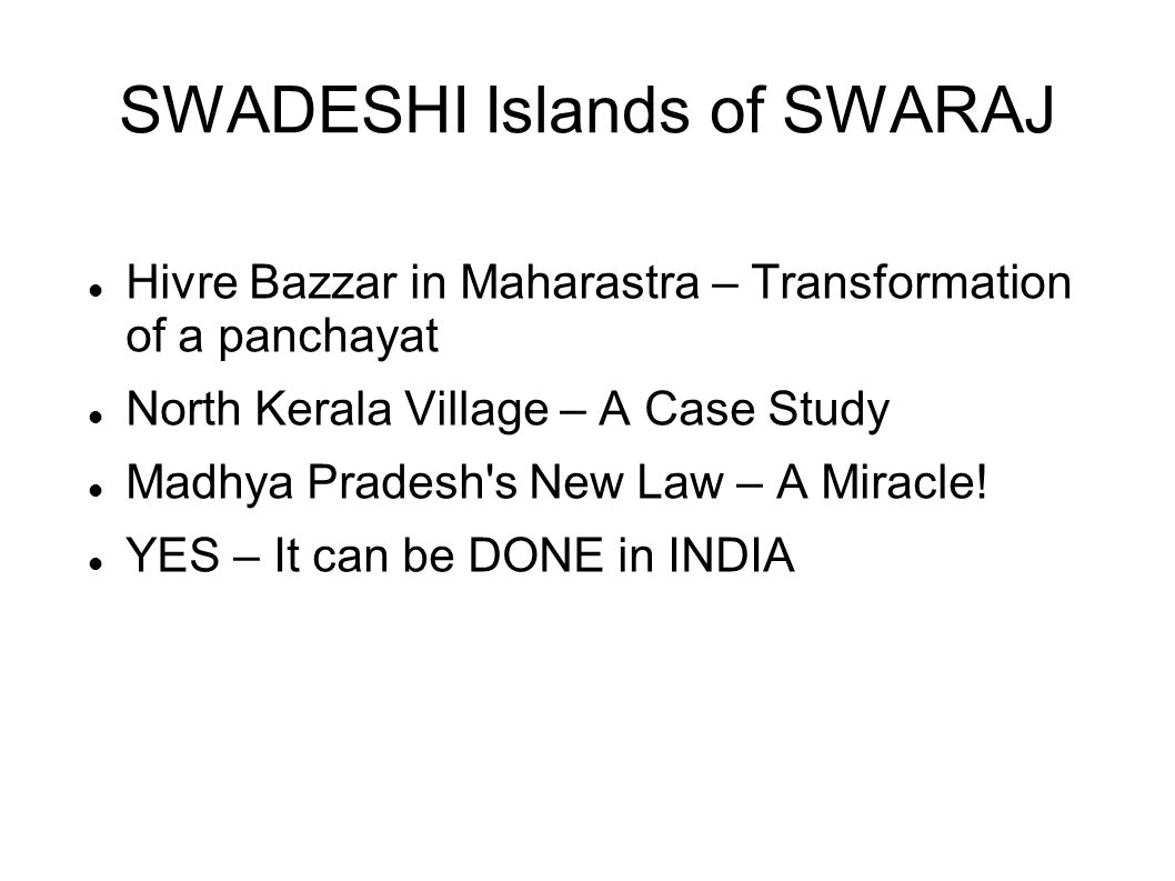 SWADESHI Islands of SWARAJ Hivre Bazzar in Maharastra – Transformation of a panchayat North Kerala Village – A Case Study Madhya Pradesh s New Law – A Miracle.