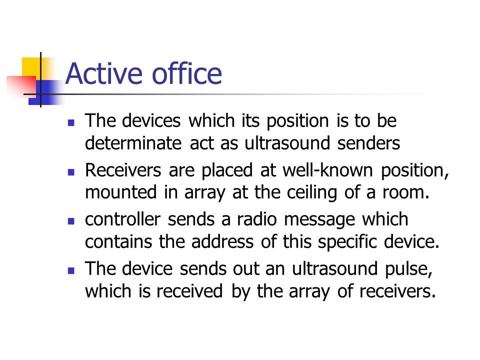 Active office The devices which its position is to be determinate act as ultrasound senders Receivers are placed at well-known position, mounted in ar