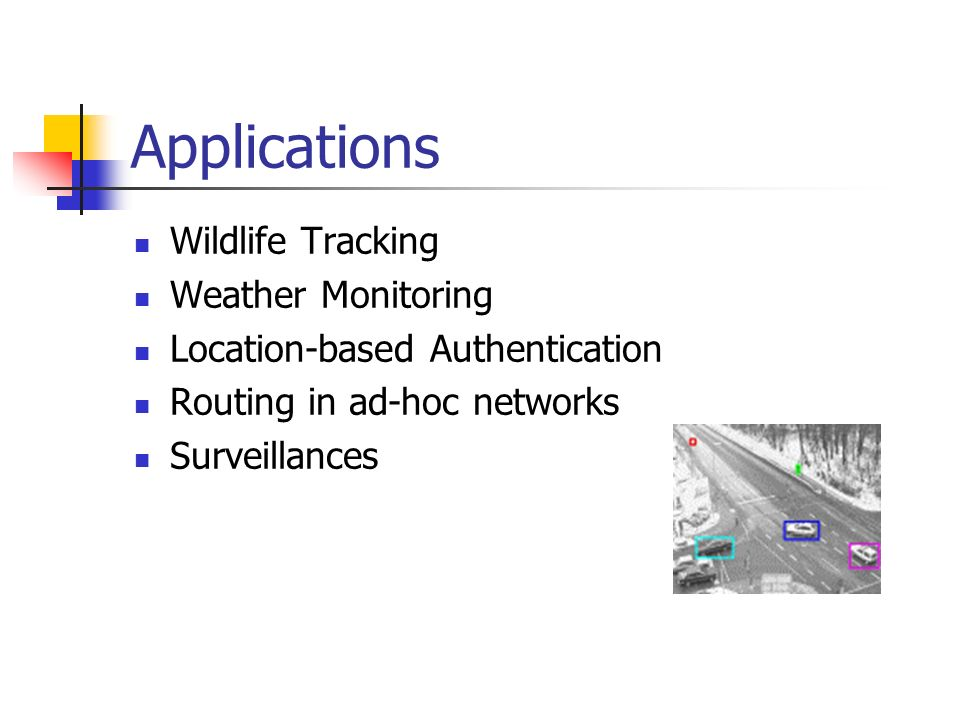 Applications Wildlife Tracking Weather Monitoring Location-based Authentication Routing in ad-hoc networks Surveillances