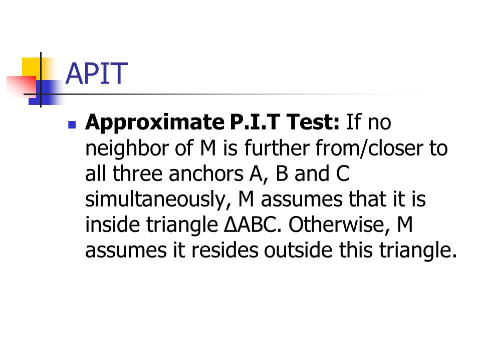 APIT Approximate P.I.T Test: If no neighbor of M is further from/closer to all three anchors A, B and C simultaneously, M assumes that it is inside tr