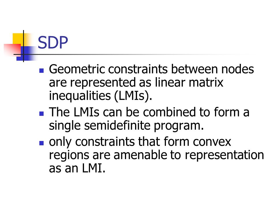 SDP Geometric constraints between nodes are represented as linear matrix inequalities (LMIs). The LMIs can be combined to form a single semidefinite p
