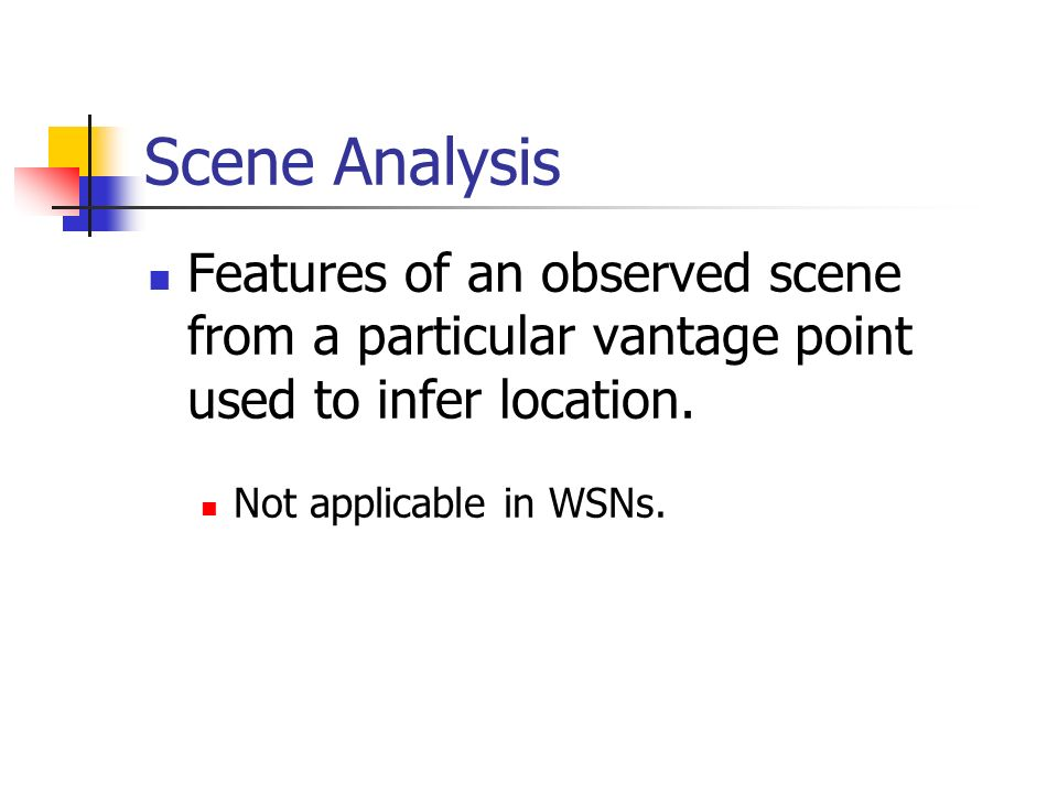 Scene Analysis Features of an observed scene from a particular vantage point used to infer location. Not applicable in WSNs.