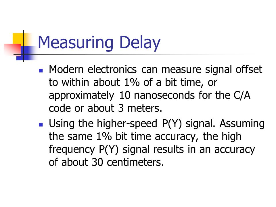 Measuring Delay Modern electronics can measure signal offset to within about 1% of a bit time, or approximately 10 nanoseconds for the C/A code or abo