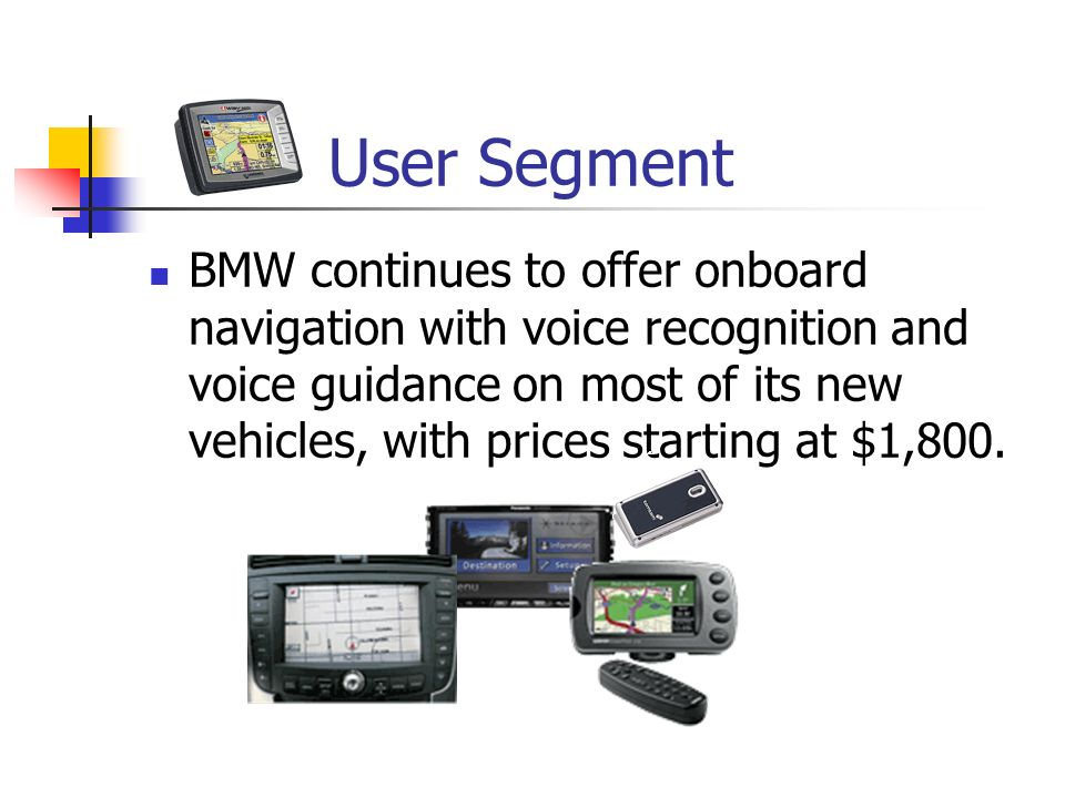 User Segment BMW continues to offer onboard navigation with voice recognition and voice guidance on most of its new vehicles, with prices starting at