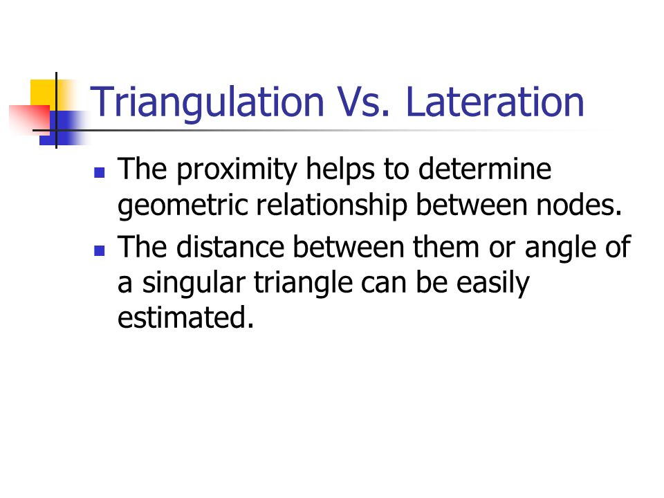 Triangulation Vs. Lateration The proximity helps to determine geometric relationship between nodes. The distance between them or angle of a singular t