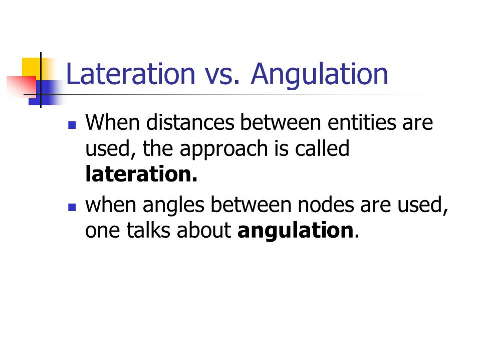 Lateration vs. Angulation When distances between entities are used, the approach is called lateration. when angles between nodes are used, one talks a