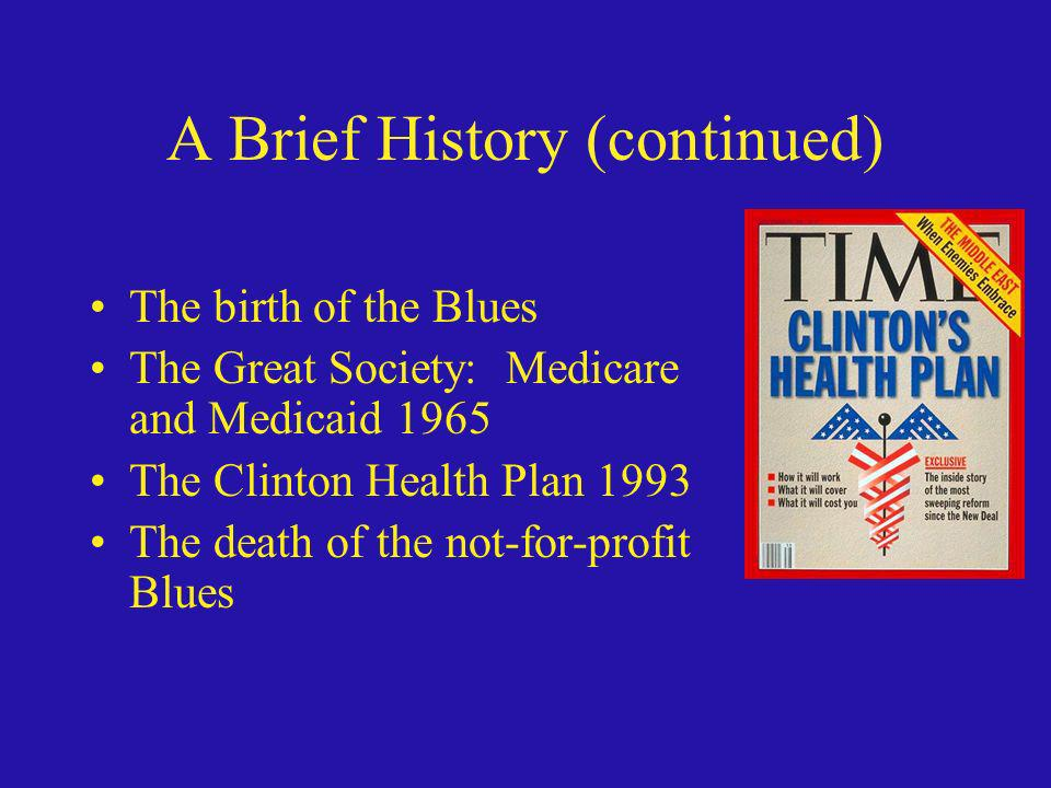 A Brief History (continued) The birth of the Blues The Great Society: Medicare and Medicaid 1965 The Clinton Health Plan 1993 The death of the not-for