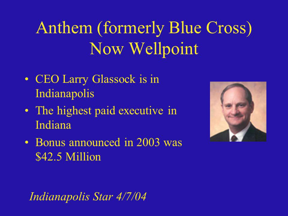 Anthem (formerly Blue Cross) Now Wellpoint CEO Larry Glassock is in Indianapolis The highest paid executive in Indiana Bonus announced in 2003 was $42