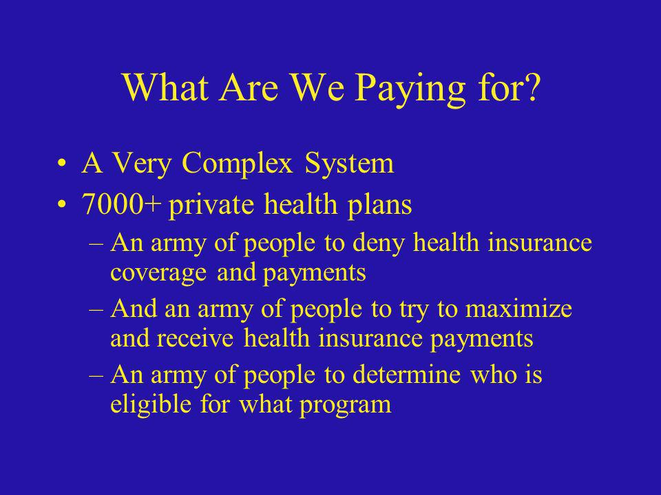 What Are We Paying for? A Very Complex System 7000+ private health plans –An army of people to deny health insurance coverage and payments –And an arm