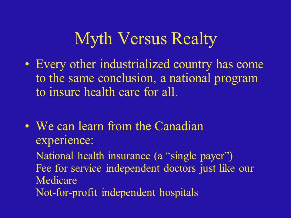 Myth Versus Realty Every other industrialized country has come to the same conclusion, a national program to insure health care for all. We can learn
