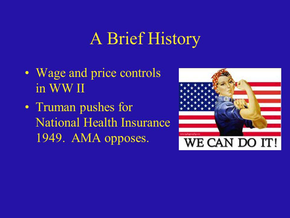 A Brief History Wage and price controls in WW II Truman pushes for National Health Insurance 1949. AMA opposes.