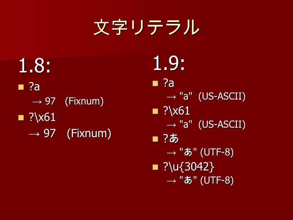 1.8: ?a ?a 97 (Fixnum) 97 (Fixnum) ?\x61 ?\x61 97 (Fixnum) 97 (Fixnum)1.9: ?a ?a a (US-ASCII) ?\x61 ?\x61 a (US-ASCII) .