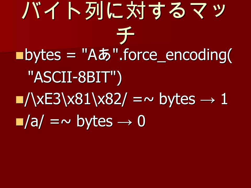 bytes = A .force_encoding( bytes = A .force_encoding( ASCII-8BIT ) /\xE3\x81\x82/ =~ bytes 1 /\xE3\x81\x82/ =~ bytes 1 /a/ =~ bytes 0 /a/ =~ bytes 0