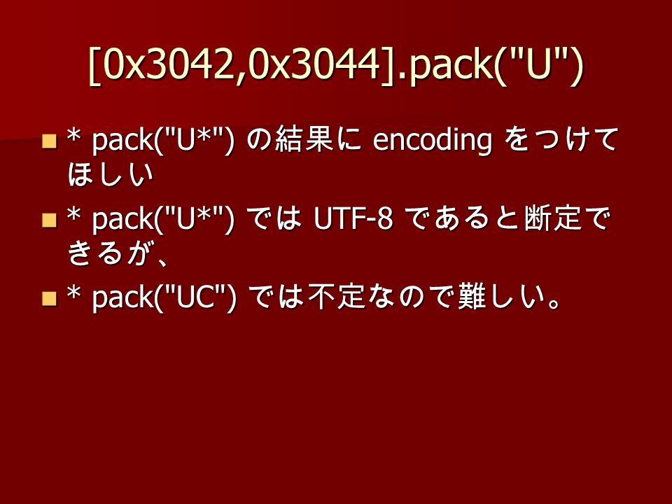[0x3042,0x3044].pack( U ) * pack( U* ) encoding * pack( U* ) encoding * pack( U* ) UTF-8 * pack( U* ) UTF-8 * pack( UC ) * pack( UC )