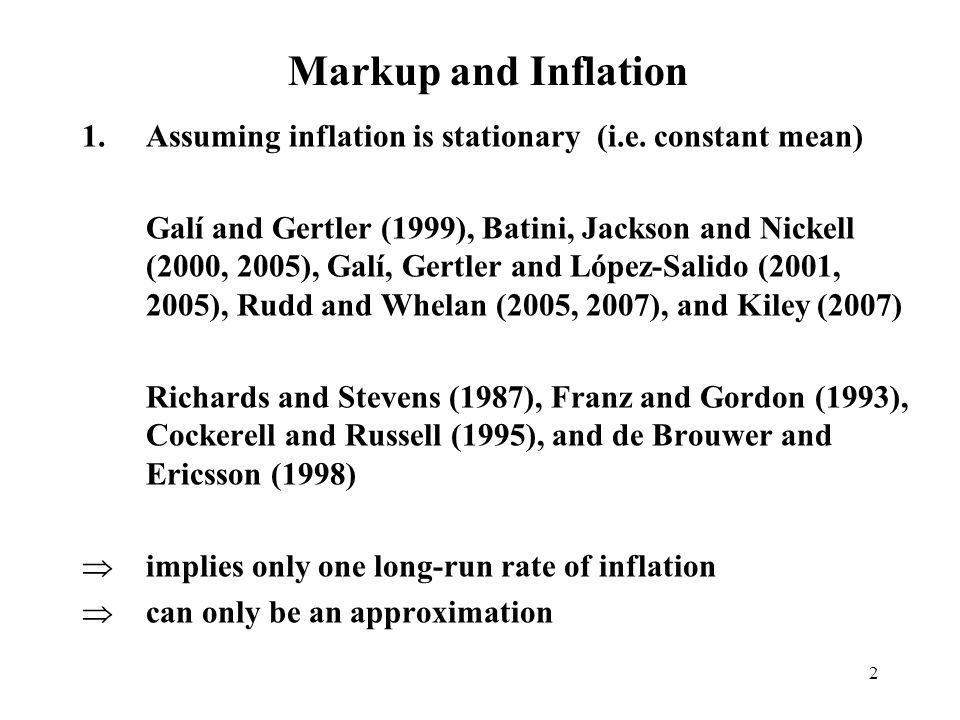 3 Markup and Inflation 2.Assuming inflation is integrated Difference the data Cogley and Sbordone (2005, 2006) and Ireland (2007) Long run cointegrating relationships Banerjee, Mizen and Russell (2007), Russell and Banerjee (2006), Banerjee and Russell(2005), Banerjee and Russell (2004), Banerjee, Cockerell and Russell (2001), Banerjee and Russell (2001), Banerjee and Russell (2001) Inflation is bounded and so only an approximation