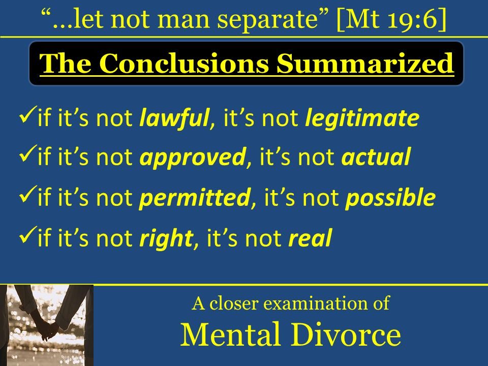 …let not man separate [Mt 19:6] A closer examination of Mental Divorce if its not lawful, its not legitimate if its not approved, its not actual if it