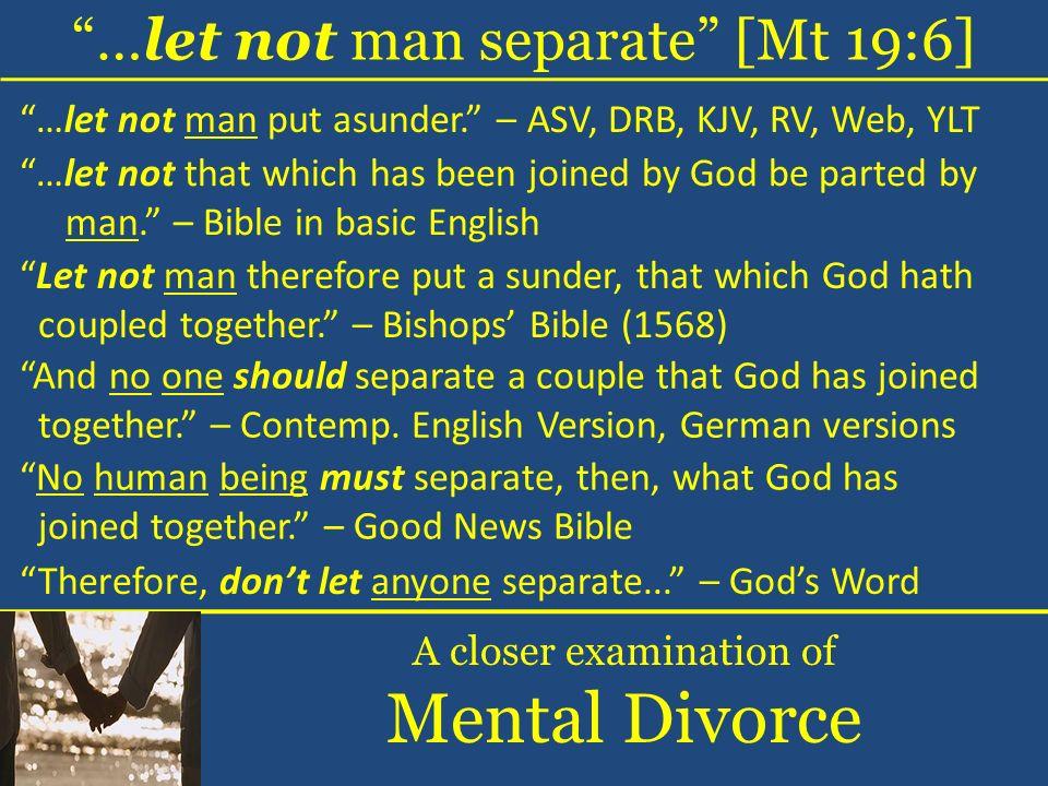 …let not man separate [Mt 19:6] A closer examination of Mental Divorce …let not man put asunder. – ASV, DRB, KJV, RV, Web, YLT …let not that which has