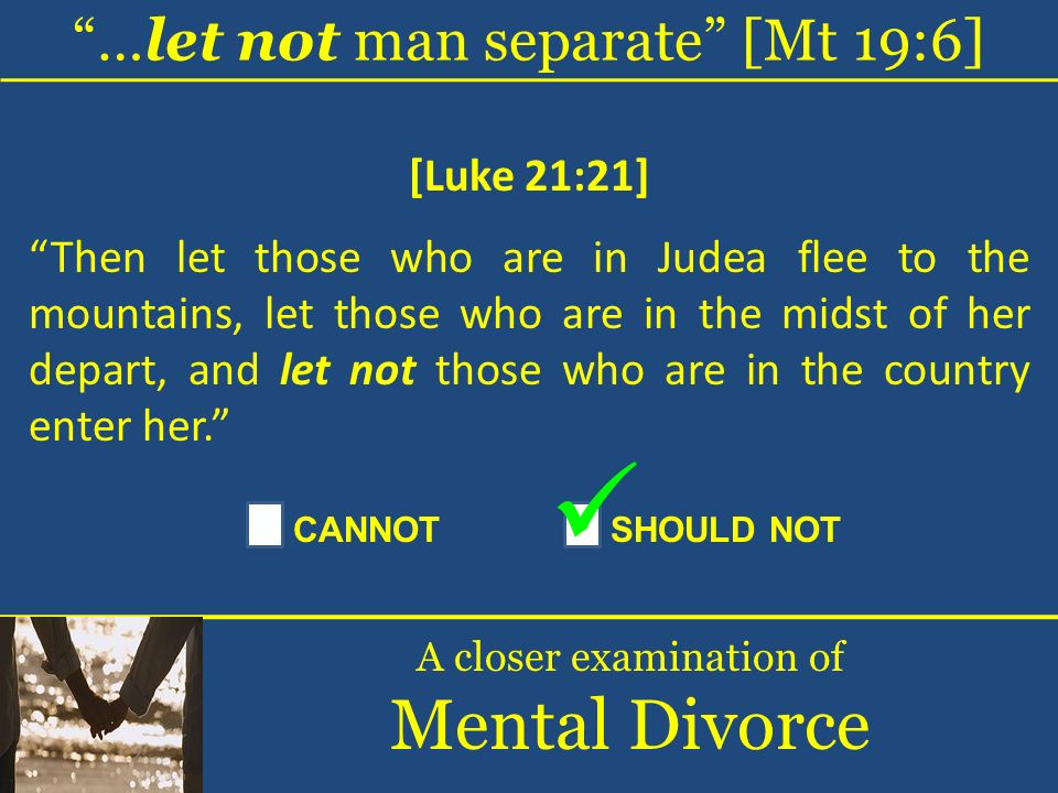 …let not man separate [Mt 19:6] A closer examination of Mental Divorce [Luke 21:21] Then let those who are in Judea flee to the mountains, let those w