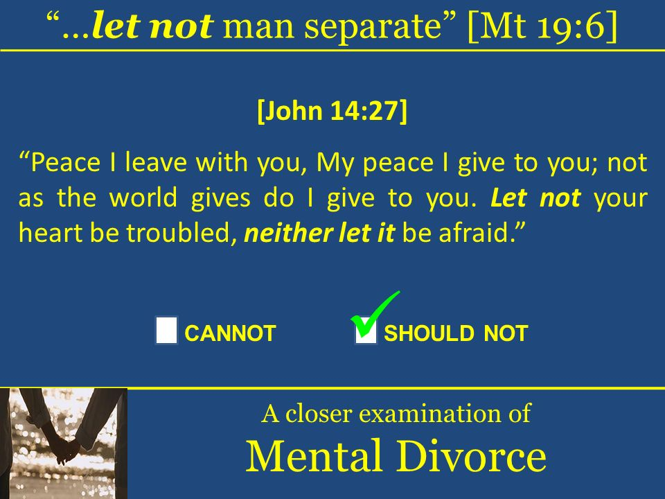…let not man separate [Mt 19:6] A closer examination of Mental Divorce [John 14:27] Peace I leave with you, My peace I give to you; not as the world g